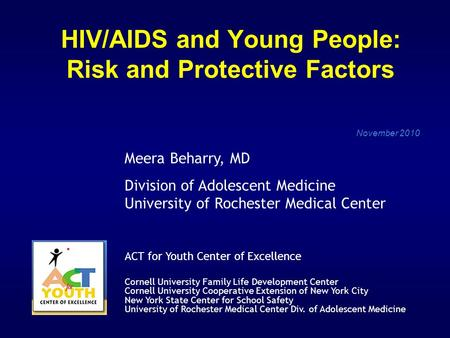 HIV/AIDS and Young People: Risk and Protective Factors November 2010 Meera Beharry, MD Division of Adolescent Medicine University of Rochester Medical.