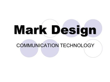 Mark Design COMMUNICATION TECHNOLOGY. What is a Mark?: Marks are visual images used to identify a company, organization, person or event. Mark designs.