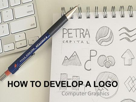 HOW TO DEVELOP A LOGO Computer Graphics. Today's task: You have been asked to design a new logo for an athletic shoe company. You must come up with a.