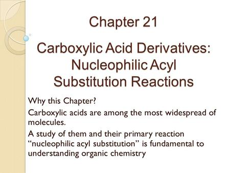 Chapter 21 Carboxylic Acid Derivatives: Nucleophilic Acyl Substitution Reactions Why this Chapter? Carboxylic acids are among the most widespread of.