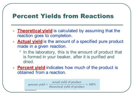 Percent Yields from Reactions Theoretical yield is calculated by assuming that the reaction goes to completion. Actual yield is the amount of a specified.