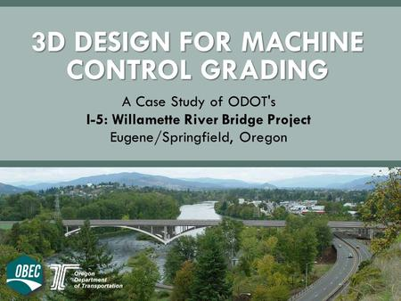 3D DESIGN FOR MACHINE CONTROL GRADING A Case Study of ODOT's I-5: Willamette River Bridge Project Eugene/Springfield, Oregon.