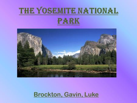 The Yosemite National Park Brockton, Gavin, Luke.