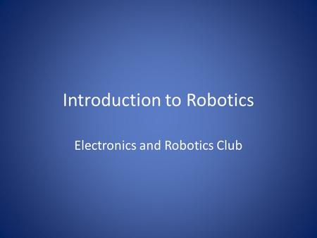 Introduction to Robotics Electronics and Robotics Club.