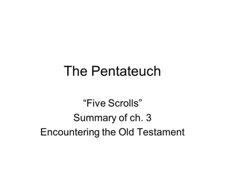 "The Pentateuch ""Five Scrolls"" Summary of ch. 3 Encountering the Old Testament."