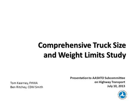 Comprehensive Truck Size and Weight Limits Study Presentation to AASHTO Subcommittee on Highway Transport July 10, 2013 Tom Kearney, FHWA Ben Ritchey,