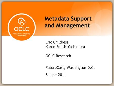 Metadata Support and Management Eric Childress Karen Smith-Yoshimura OCLC Research FutureCast, Washington D.C. 8 June 2011.