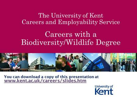 The University of Kent Careers and Employability Service Careers with a Biodiversity/Wildlife Degree You can download a copy of this presentation at www.kent.ac.uk/careers/slides.htm.