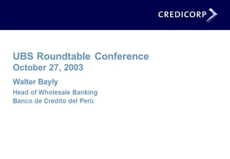 UBS Roundtable Conference October 27, 2003 Walter Bayly Head of Wholesale Banking Banco de Credito del Perú.