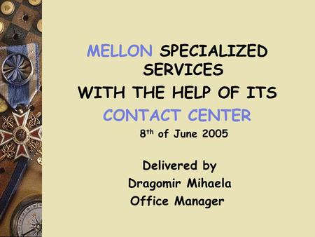 MELLON SPECIALIZED SERVICES WITH THE HELP OF ITS CONTACT CENTER 8 th of June 2005 Delivered by Dragomir Mihaela Office Manager.