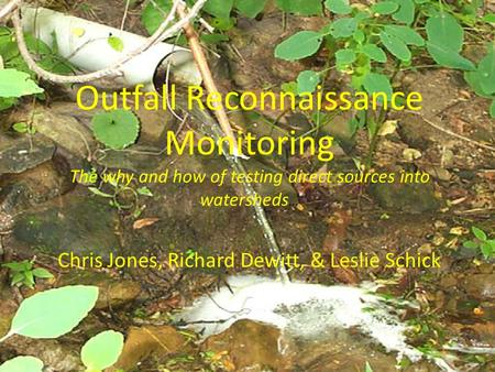 Outfall Reconnaissance Monitoring The why and how of testing direct sources into watersheds … Chris Jones, Richard Dewitt, & Leslie Schick.
