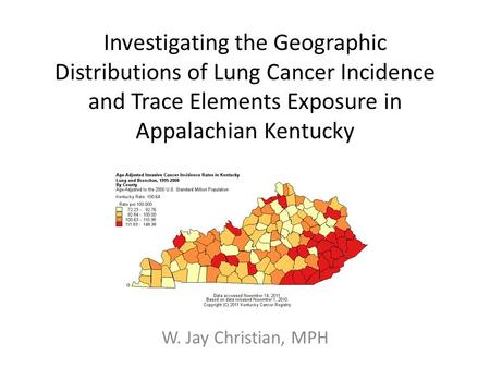 Investigating the Geographic Distributions of Lung Cancer Incidence and Trace Elements Exposure in Appalachian Kentucky W. Jay Christian, MPH.
