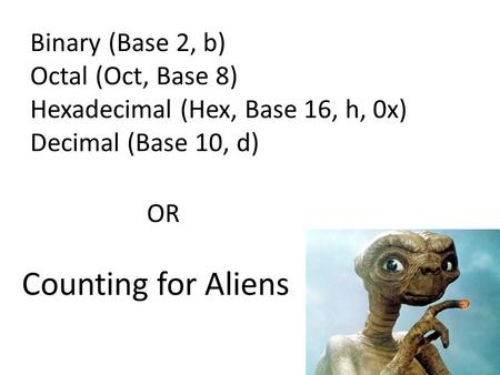 Binary (Base 2, b) Octal (Oct, Base 8) Hexadecimal (Hex, Base 16, h, 0x) Decimal (Base 10, d) OR Counting for Aliens.