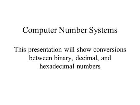 Computer Number Systems This presentation will show conversions between binary, decimal, and hexadecimal numbers.