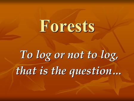 Forests To log or not to log, that is the question…