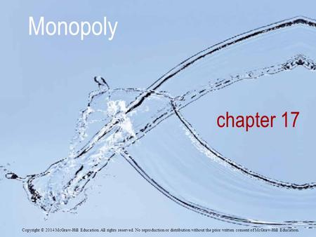 Chapter 17 Monopoly Copyright © 2014 McGraw-Hill Education. All rights reserved. No reproduction or distribution without the prior written consent of McGraw-Hill.