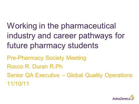 Pre-Pharmacy Society Meeting Rocco R. Duran R.Ph Senior QA Executive – Global Quality Operations 11/10/11 Working in the pharmaceutical industry and career.