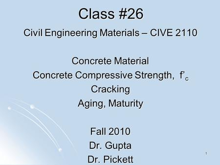 1 Class #26 Civil Engineering Materials – CIVE 2110 Concrete Material Concrete Compressive Strength, f' c Cracking Aging, Maturity Fall 2010 Dr. Gupta.