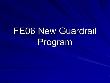 FE06 New Guardrail Program. Definition FE06 is a program to fund new guardrail locations statewide. Sections for this program are maintained in a guardrail.