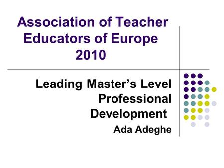 Association of Teacher Educators of Europe 2010 Leading Master's Level Professional Development Ada Adeghe.