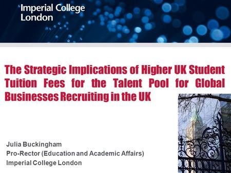 The Strategic Implications of Higher UK Student Tuition Fees for the Talent Pool for Global Businesses Recruiting in the UK Julia Buckingham Pro-Rector.