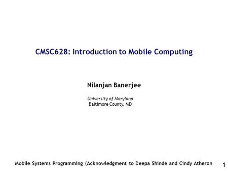 1 CMSC628: Introduction to Mobile Computing Nilanjan Banerjee Mobile Systems Programming (Acknowledgment to Deepa Shinde and Cindy Atheron University of.