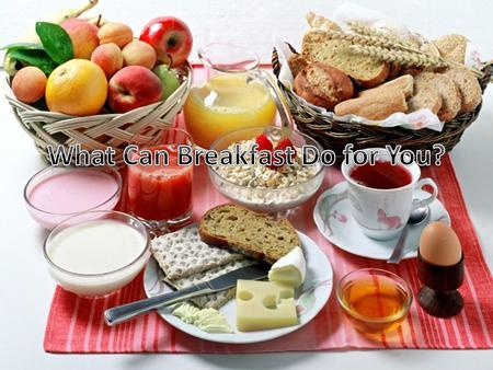 Opening Activity Is breakfast an important meal? Why? Name some foods you eat for breakfast. What types of foods are good for breakfast?