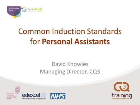 Common Induction Standards for Personal Assistants David Knowles Managing Director, CQ3.