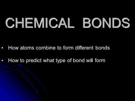 CHEMICAL BONDS How atoms combine to form different bonds How to predict what type of bond will form.