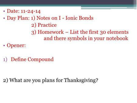 Date: 11-24-14 Day Plan: 1) Notes on I - Ionic Bonds 2) Practice 3) Homework – List the first 30 elements and there symbols in your notebook Opener: 1)Define.