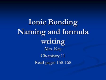 Ionic Bonding Naming and formula writing Mrs. Kay Chemistry 11 Read pages 158-168.