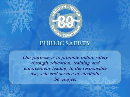 PUBLIC SAFETY Our purpose is to promote public safety through education, training and enforcement leading to the responsible use, sale and service of alcoholic.