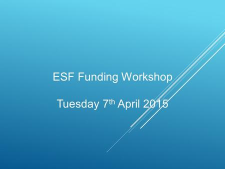 ESF Funding Workshop Tuesday 7 th April 2015. ESF Funding Mary Irish – ESF Contract Manager.