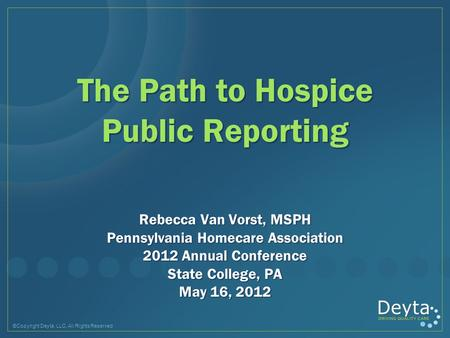 ©Copyright Deyta, LLC, All Rights Reserved The Path to Hospice Public Reporting Rebecca Van Vorst, MSPH Pennsylvania Homecare Association 2012 Annual Conference.