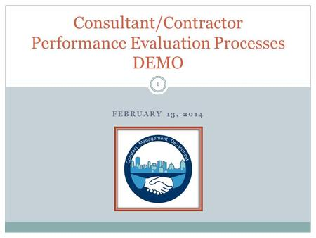 FEBRUARY 13, 2014 Consultant/Contractor Performance Evaluation Processes DEMO 1.