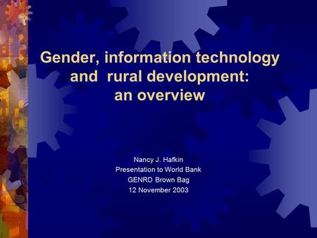 Gender, information technology and rural development: an overview Nancy J. Hafkin Presentation to World Bank GENRD Brown Bag 12 November 2003.