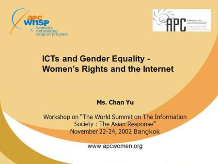 "ICTs and Gender Equality - Women's Rights and the Internet Ms. Chan Yu Workshop on ""The World Summit on The Information Society : The Asian Response"" November."