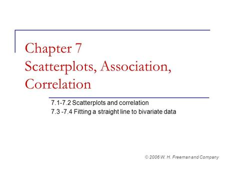 Chapter 7 Scatterplots, Association, Correlation 7.1-7.2 Scatterplots and correlation 7.3 -7.4 Fitting a straight line to bivariate data © 2006 W. H. Freeman.