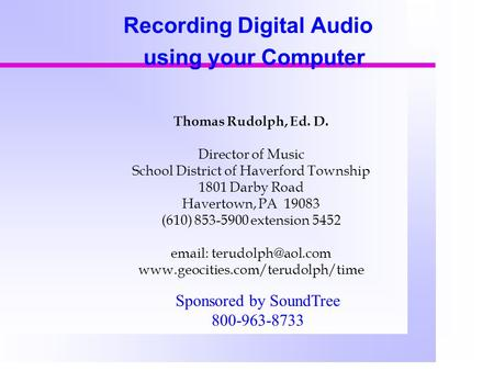 Recording Digital Audio using your Computer Thomas Rudolph, Ed. D. Director of Music School District of Haverford Township 1801 Darby Road Havertown, PA.