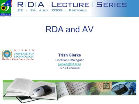 RDA and AV Trish Gierke Librarian Cataloguer +27-31-3735458.