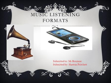 MUSIC LISTENING FORMATS -------------- Submitted to: Mr Bouzane Submitted by: Shawna Pritchett.