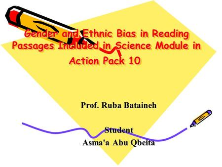 Gender and Ethnic Bias in Reading Passages Included in Science Module in Action Pack 10 Prof. Ruba Bataineh Student Asma'a Abu Qbeita.
