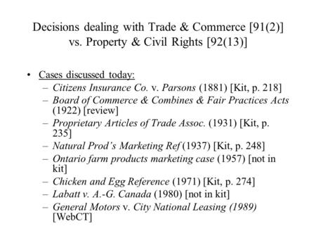 Decisions dealing with Trade & Commerce [91(2)] vs. Property & Civil Rights [92(13)] Cases discussed today: –Citizens Insurance Co. v. Parsons (1881) [Kit,