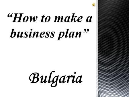 "Bulgaria ""How to make a business plan"". The business plan is written document describing the nature of the business, the sales and marketing strategy,"