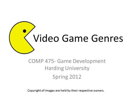 COMP 475- Game Development Harding University Spring 2012 Copyright of images are held by their respective owners. Video Game Genres.