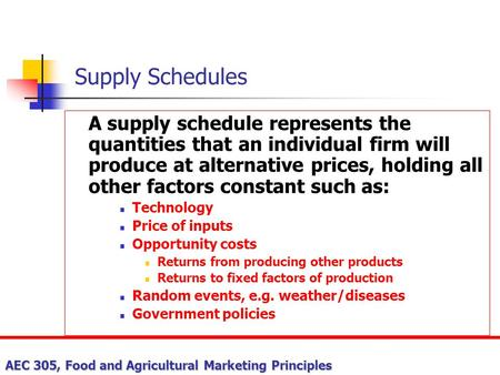 Supply Schedules A supply schedule represents the quantities that an individual firm will produce at alternative prices, holding all other factors constant.