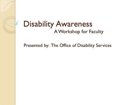 Disability Awareness A Workshop for Faculty Presented by: The Office of Disability Services.