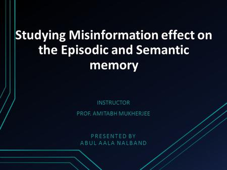 Studying Misinformation effect on the Episodic and Semantic memory PRESENTED BY ABUL AALA NALBAND INSTRUCTOR PROF. AMITABH MUKHERJEE.