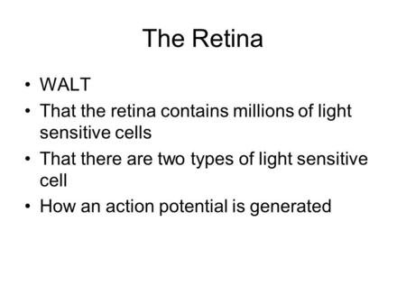 The Retina WALT That the retina contains millions of light sensitive cells That there are two types of light sensitive cell How an action potential is.