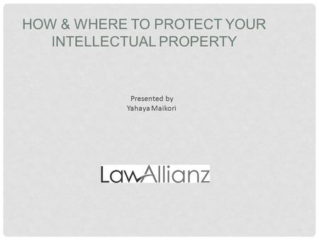 HOW & WHERE TO PROTECT YOUR INTELLECTUAL PROPERTY Presented by Yahaya Maikori.